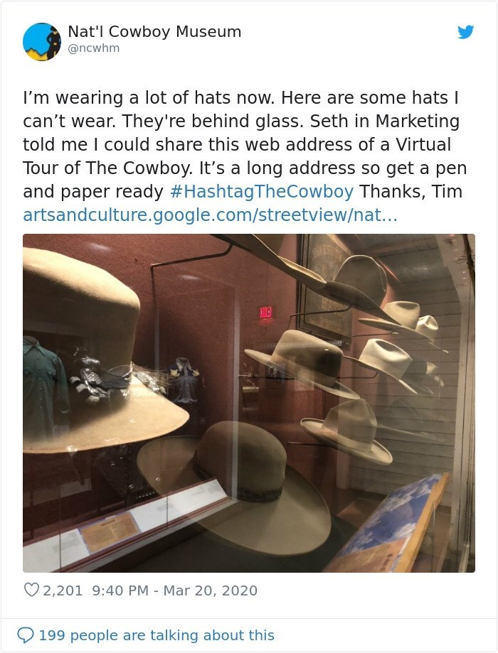 Nat'l Cowboy Museum @ncwhm I'm wearing a lot of hats now. Here are some hats I can't wear. They're behind glass. Seth in Marketing told me I could share this web address of a Virtual Tour of The Cowboy. It's a long address so get a pen and paper ready #HashtagTheCowboy Thanks, Tim artsandculture.google.com/streetview/nat... HINER ♡ 2,201 9:40 PM - Mar 20, 2020 199 people are talking about this