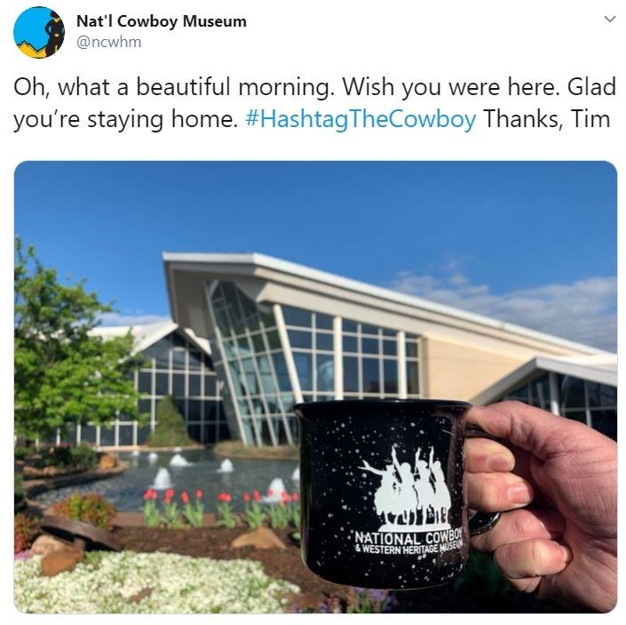 Product - Nat'l Cowboy Museum @ncwhm Oh, what a beautiful morning. Wish you were here. Glad you're staying home. #HashtagTheCowboy Thanks, Tim NATIONAL COWBO & WESTERN HERITAGE NUSE
