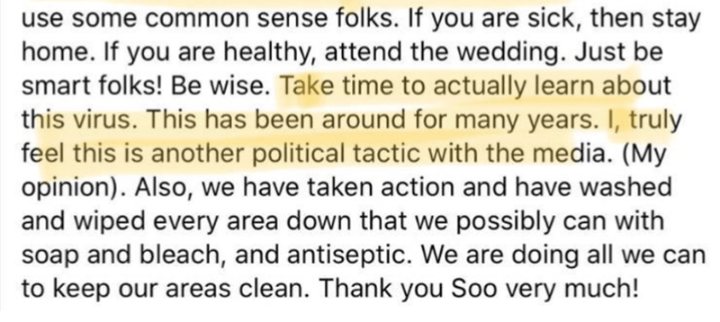 Text - use some common sense folks. If you are sick, then stay home. If you are healthy, attend the wedding. Just be smart folks! Be wise. Take time to actually learn about this virus. This has been around for many years. I, truly feel this is another political tactic with the media. (My opinion). Also, we have taken action and have washed and wiped every area down that we possibly can with soap and bleach, and antiseptic. We are doing all we can to keep our areas clean. Thank you Soo very much!