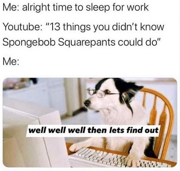 """Text - Me: alright time to sleep for work Youtube: """"13 things you didn't know Spongebob Squarepants could do"""" Me: well well well then lets find out"""