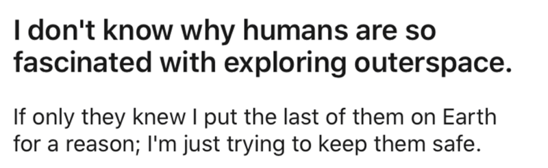 Text - I don't know why humans are so fascinated with exploring outerspace. If only they knew I put the last of them on Earth for a reason; I'm just trying to keep them safe.