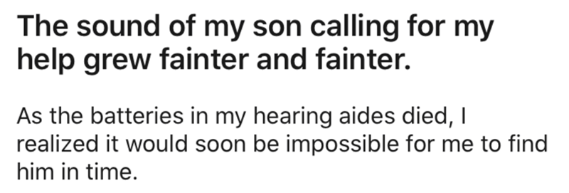 Text - The sound of my son calling for my help grew fainter and fainter. As the batteries in my hearing aides died, I realized it would soon be impossible for me to find him in time.