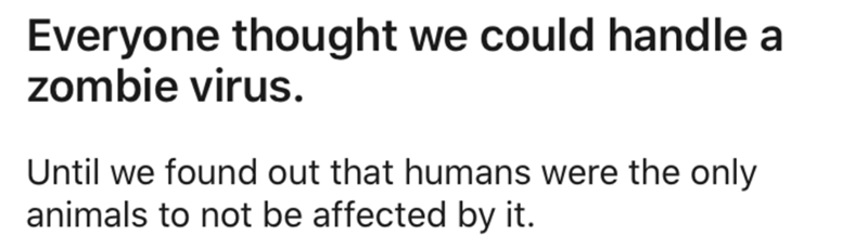 Text - Everyone thought we could handle a zombie virus. Until we found out that humans were the only animals to not be affected by it.