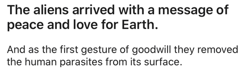 Text - The aliens arrived with a message of peace and love for Earth. And as the first gesture of goodwill they removed the human parasites from its surface.