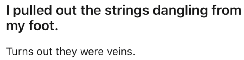 Text - I pulled out the strings dangling from my foot. Turns out they were veins.
