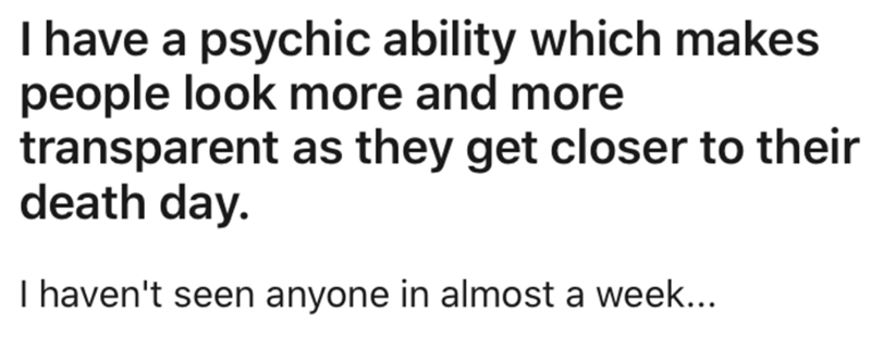 Text - I have a psychic ability which makes people look more and more transparent as they get closer to their death day. I haven't seen anyone in almost a week...
