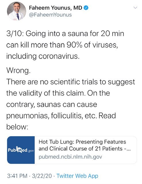 Text - Faheem Younus, MD O @FaheemYounus 3/10: Going into a sauna for 20 min can kill more than 90% of viruses, including coronavirus. Wrong. There are no scientific trials to suggest the validity of this claim. On the contrary, saunas can cause pneumonias, folliculitis, etc. Read below: Hot Tub Lung: Presenting Features Pub Med gov and Clinical Course of 21 Patients -.. pubmed.ncbi.nlm.nih.gov 3:41 PM · 3/22/20 Twitter Web App