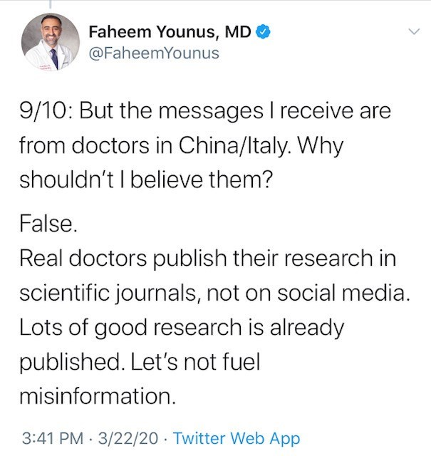 Text - Faheem Younus, MD O @FaheemYounus 9/10: But the messages I receive are from doctors in China/ltaly. Why shouldn't I believe them? False. Real doctors publish their research in scientific journals, not on social media. Lots of good research is already published. Let's not fuel misinformation. 3:41 PM · 3/22/20 · Twitter Web App