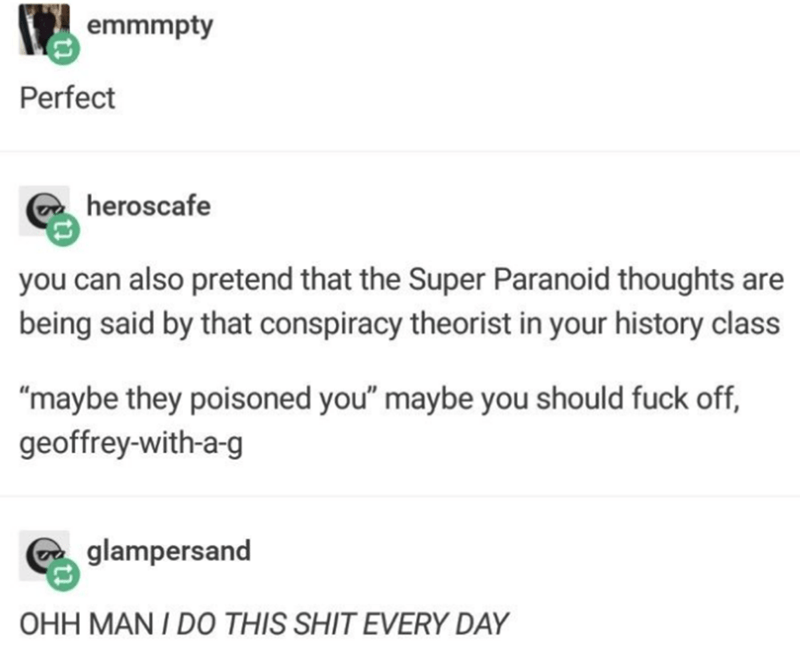 """Text - emmmpty Perfect heroscafe you can also pretend that the Super Paranoid thoughts are being said by that conspiracy theorist in your history class """"maybe they poisoned you"""" maybe you should fuck off, geoffrey-with-a-g glampersand OHH MAN I DO THIS SHIT EVERY DAY"""