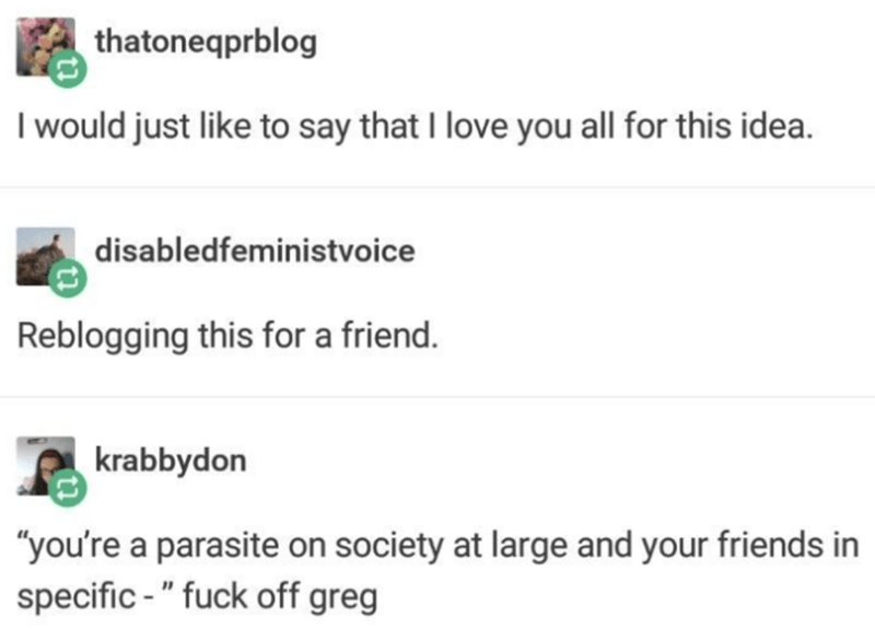 """Text - thatoneqprblog I would just like to say that I love you all for this idea. disabledfeministvoice Reblogging this for a friend. krabbydon """"you're a parasite on society at large and your friends in specific - """" fuck off greg"""