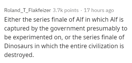Text - Roland_T_Flakfeizer 3.7k points · 17 hours ago Either the series finale of Alf in which Alf is captured by the government presumably to be experimented on, or the series finale of Dinosaurs in which the entire civilization is destroyed.