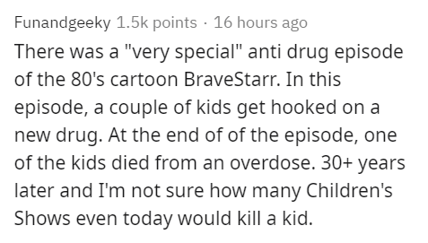 "Text - Funandgeeky 1.5k points · 16 hours ago There was a ""very special"" anti drug episode of the 80's cartoon BraveStarr. In this episode, a couple of kids get hooked on a new drug. At the end of of the episode, one of the kids died from an overdose. 30+ years later and I'm not sure how many Children's Shows even today would kill a kid."