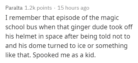 Text - Paralta 1.2k points · 15 hours ago I remember that episode of the magic school bus when that ginger dude took off his helmet in space after being told not to and his dome turned to ice or something like that. Spooked me as a kid.