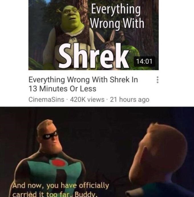 Text - Everything Wrong With Shrek 14:01 Everything Wrong With Shrek In 13 Minutes Or Less CinemaSins · 420K views · 21 hours ago And now, you have officially carrièd it too far, Buddy.