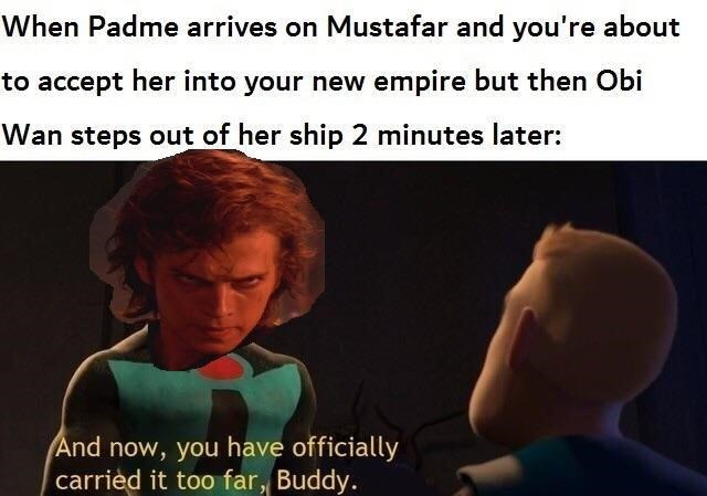 Text - When Padme arrives on Mustafar and you're about to accept her into your new empire but then Obi Wan steps out of her ship 2 minutes later: And now, you have officially carried it too far, Buddy.
