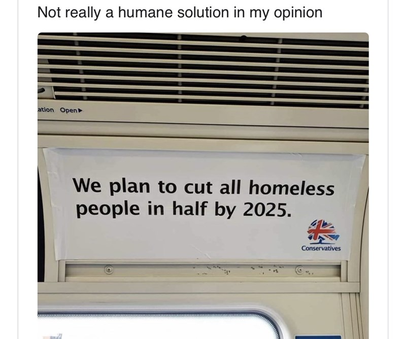 Text - Not really a humane solution in my opinion ation Open We plan to cut all homeless people in half by 2025. Conservatives