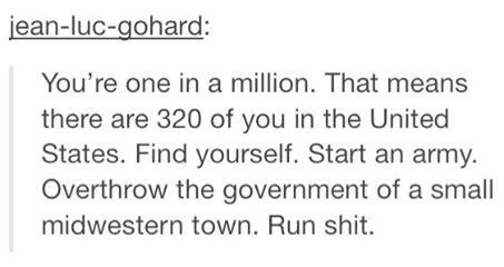 Text - Text - jean-luc-gohard: You're one in a million. That means there are 320 of you in the United States. Find yourself. Start an army. Overthrow the government of a small midwestern town. Run shit.