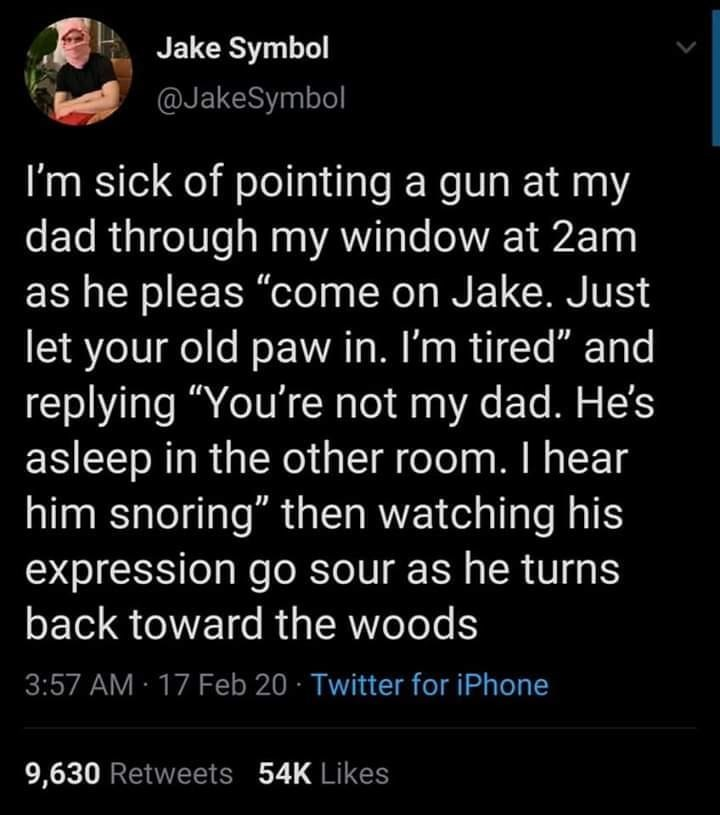 """Text - Text - Jake Symbol @JakeSymbol I'm sick of pointing a gun at my dad through my window at 2am as he pleas """"come on Jake. Just let your old paw in. I'm tired"""" and replying """"You're not my dad. He's asleep in the other room. I hear him snoring"""" then watching his expression go sour as he turns back toward the woods 3:57 AM · 17 Feb 20 · Twitter for iPhone 9,630 Retweets 54K Likes"""