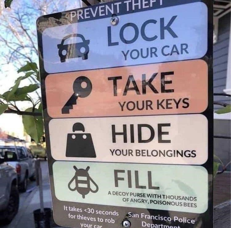 Text - Sign - PREVENT TH LOCK YOUR CAR TAKE YOUR KEYS HIDE YOUR BELONGINGS EFILL A DECOY PURSE WITH THOUSANDS OF ANGRY, POISONOUS BEES It takes <30 seconds for thieves to rob San Francisco Police your car Department
