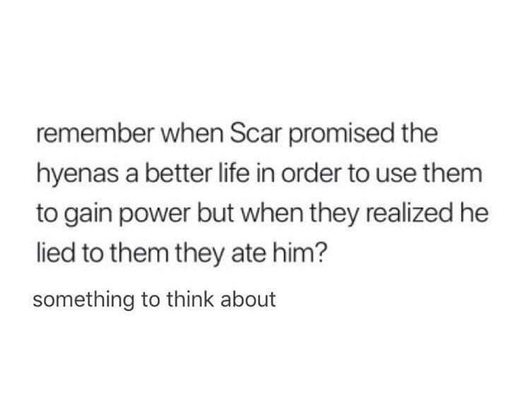 Text - Text - remember when Scar promised the hyenas a better life in order to use them to gain power but when they realized he lied to them they ate him? something to think about