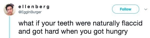 Text - Text - ellenberg @EgginBurger Follow what if your teeth were naturally flaccid and got hard when you got hungry