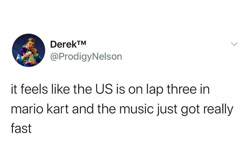 Text - Text - DerekTM @ProdigyNelson it feels like the US is on lap three in mario kart and the music just got really fast