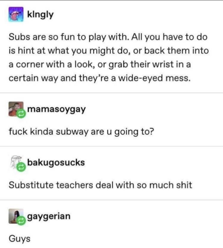 Text - Text - klngly Subs are so fun to play with. All you have to do is hint at what you might do, or back them into a corner with a look, or grab their wrist in a certain way and they're a wide-eyed mess. mamasoygay fuck kinda subway are u going to? bakugosucks Substitute teachers deal with so much shit gaygerian Guys