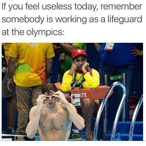 Text - Human - If you feel useless today, remember somebody is working as a lifeguard at the olympics: RFLATE