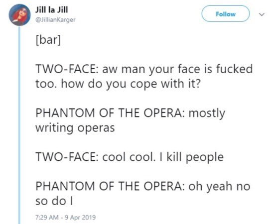 Text - Text - Jill la Jill Follow @JillianKarger [bar] TWO-FACE: aw man your face is fucked too. how do you cope with it? PHANTOM OF THE OPERA: mostly writing operas TWO-FACE: cool cool. I kill people PHANTOM OF THE OPERA: oh yeah no so do I 7:29 AM - 9 Apr 2019