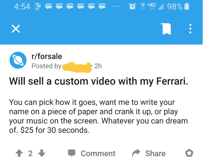 Text - 4:54 P 4G 98%| r/forsale Posted by 2h Will sell a custom video with my Ferrari. You can pick how it goes, want me to write your name on a piece of paper and crank it up, or play your music on the screen. Whatever you can dream of. $25 for 30 seconds. 2 Comment Share