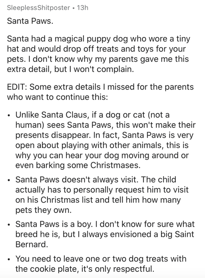 Text - SleeplessShitposter • 13h Santa Paws. Santa had a magical puppy dog who wore a tiny hat and would drop off treats and toys for your pets. I don't know why my parents gave me this extra detail, but I won't complain. EDIT: Some extra details I missed for the parents who want to continue this: • Unlike Santa Claus, if a dog or cat (not a human) sees Santa Paws, this won't make their presents disappear. In fact, Santa Paws is very open about playing with other animals, this is why you can hea