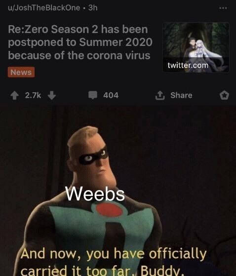 Text - u/JoshTheBlackOne · 3h Re:Zero Season 2 has been postponed to Summer 2020 because of the corona virus twitter.com News 2.7k 404 1 Share Weebs And now, you have officially carried it too far, Buddy.