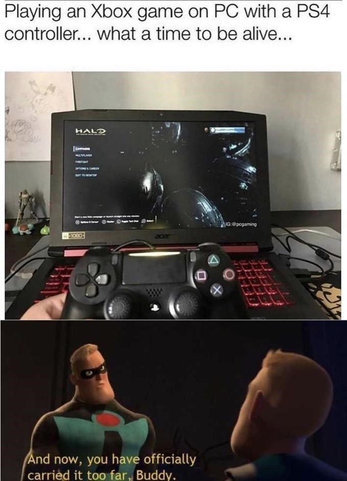 Electronic device - Playing an Xbox game on PC with a PS4 controller... what a time to be alive... HALD ROGSLANE IG @pogaming a0er And now, you have officially carrièd it too far, Buddy.