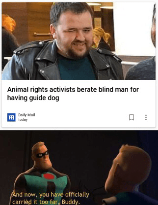 Font - Animal rights activists berate blind man for having guide dog Daily Mail today And now, you have officially carrièd it too far, Buddy.