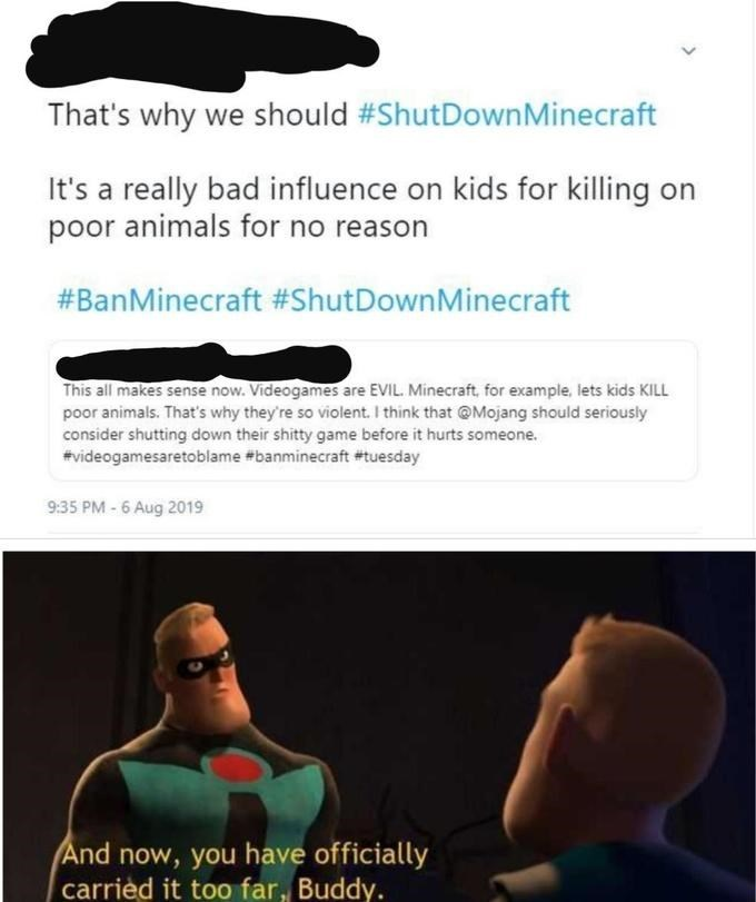 Text - That's why we should #ShutDownMinecraft It's a really bad influence on kids for killing on poor animals for no reason #BanMinecraft #ShutDownMinecraft This all makes sense now. Videogames are EVIL. Minecraft, for example, lets kids KILL poor animals. That's why they're so violent. I think that @Mojang should seriously consider shutting down their shitty game before it hurts someone. #videogamesaretoblame #banminecraft #tuesday 9:35 PM - 6 Aug 2019 And now, you have officially carried it t