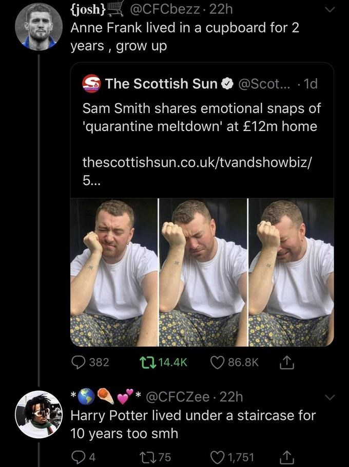 Text - {josh} Anne Frank lived in a cupboard for 2 @CFCbezz 22h years , grow up The Scottish Sun @Scot.. · 1d Sam Smith shares emotional snaps of 'quarantine meltdown' at £12m home thescottishsun.co.uk/tvandshowbiz/ 5... O 382 14.4K 86.8K @CFCZee 22h Harry Potter lived under a staircase for 10 years too smh 2775 ♡ 1,751
