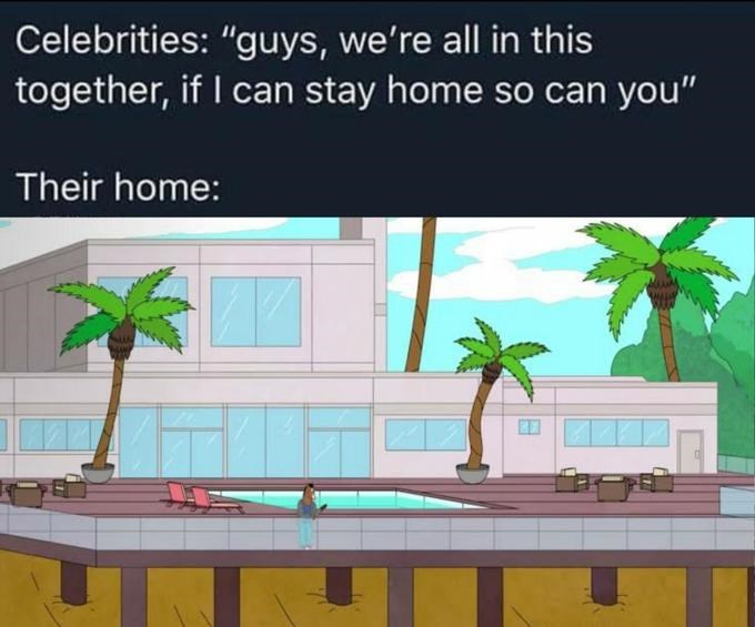 """Adaptation - Celebrities: """"guys, we're all in this together, if I can stay home so can you"""" Their home:"""