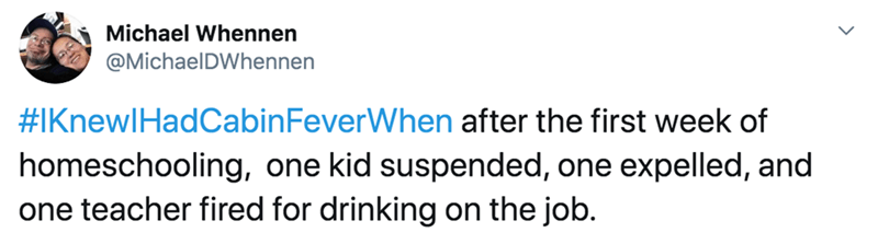 Text - Michael Whennen @MichaelDWhennen #IKnewlHadOCabinFeverWhen after the first week of homeschooling, one kid suspended, one expelled, and one teacher fired for drinking on the job.