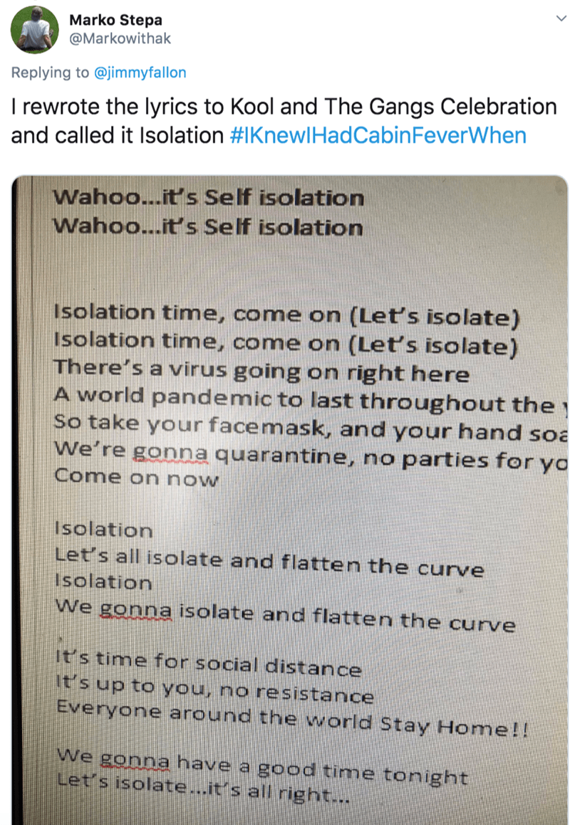 Text - Marko Stepa @Markowithak Replying to @jimmyfallon I rewrote the lyrics to Kool and The Gangs Celebration and called it Isolation #IKnewlHadCabinFeverWhen Wahoo...it's Self isolation Wahoo...it's Self isolation Isolation time, come on (Let's isolate) Isolation time, come on (Let's isolate) There's a virus going on right here A world pandemic to last throughout the So take your facemask, and your hand soa We're gonna quarantine, no parties for ya Come on now Isolation Let's all isolate and