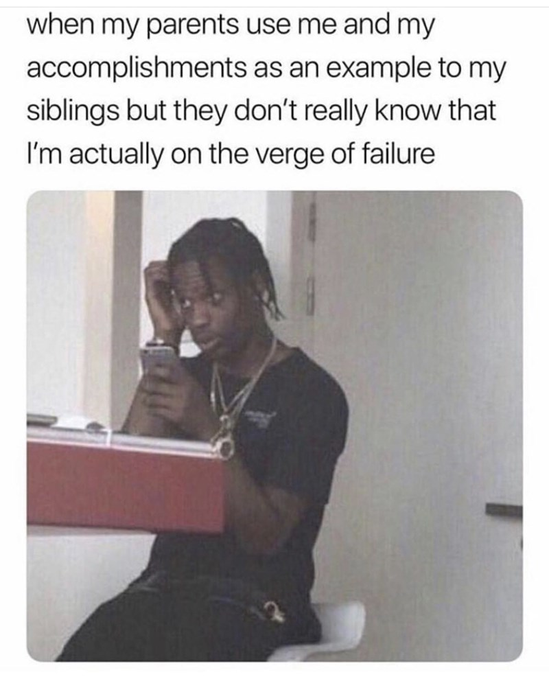 Text - when my parents use me and my accomplishments as an example to my siblings but they don't really know that I'm actually on the verge of failure