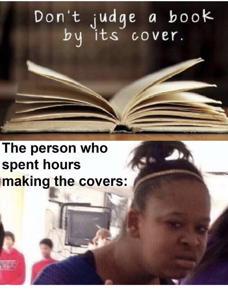 Text - Don't judge a book by its cover. The person who spent hours making the covers: