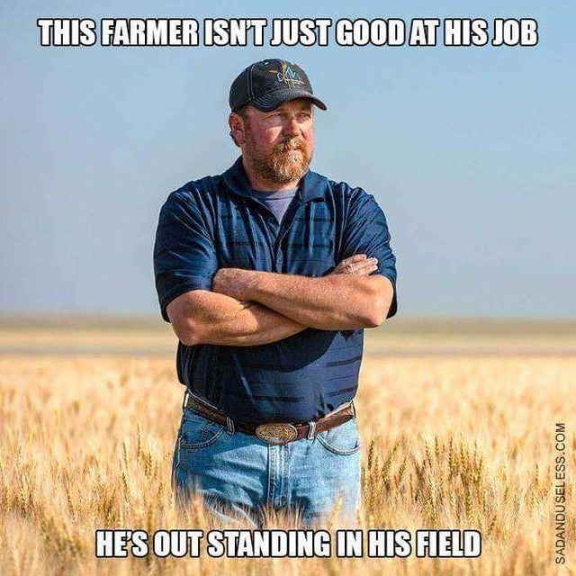 Crop - THIS FARMER ISNT JUST GOOD AT HIS JOB HES OUT STANDING IN HIS FIELD SADANDUSELESS.COM