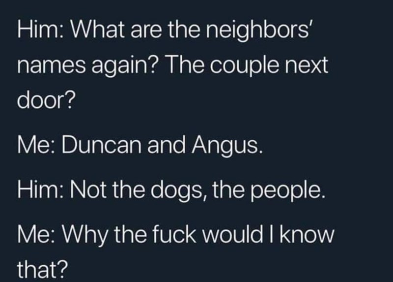 Text - Him: What are the neighbors' names again? The couple next door? Me: Duncan and Angus. Him: Not the dogs, the people. Me: Why the fuck would I know that?
