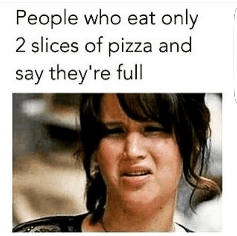 Face - People who eat only 2 slices of pizza and say they're full