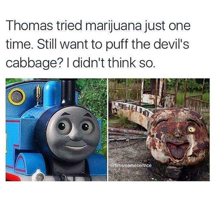 Thomas the tank engine - Thomas tried marijuana just one time. Still want to puff the devil's cabbage? I didn't think so. @timsmemeservice