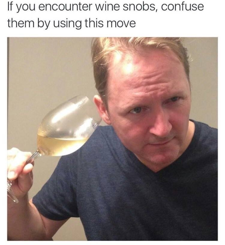 Face - If you encounter wine snobs, confuse them by using this move