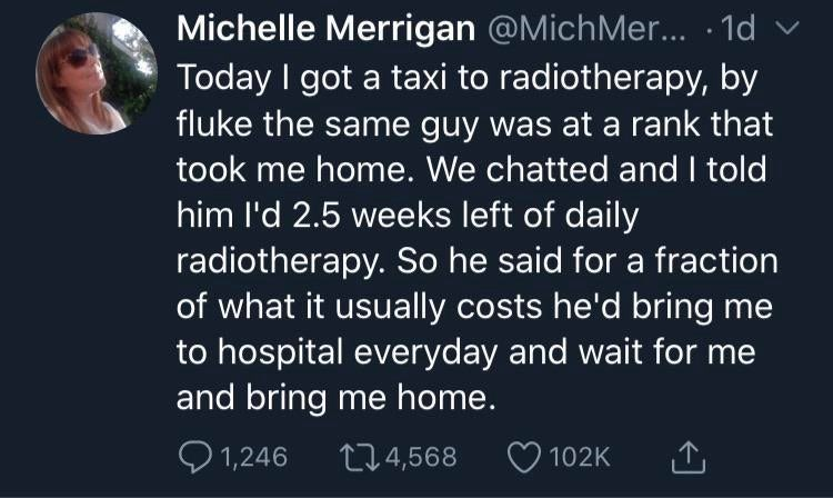 Text - Michelle Merrigan @MichMer.. · 1d Today I got a taxi to radiotherapy, by fluke the same guy was at a rank that took me home. We chatted and I told him l'd 2.5 weeks left of daily radiotherapy. So he said for a fraction of what it usually costs he'd bring me to hospital everyday and wait for me and bring me home. O 1,246 274,568 102K 1