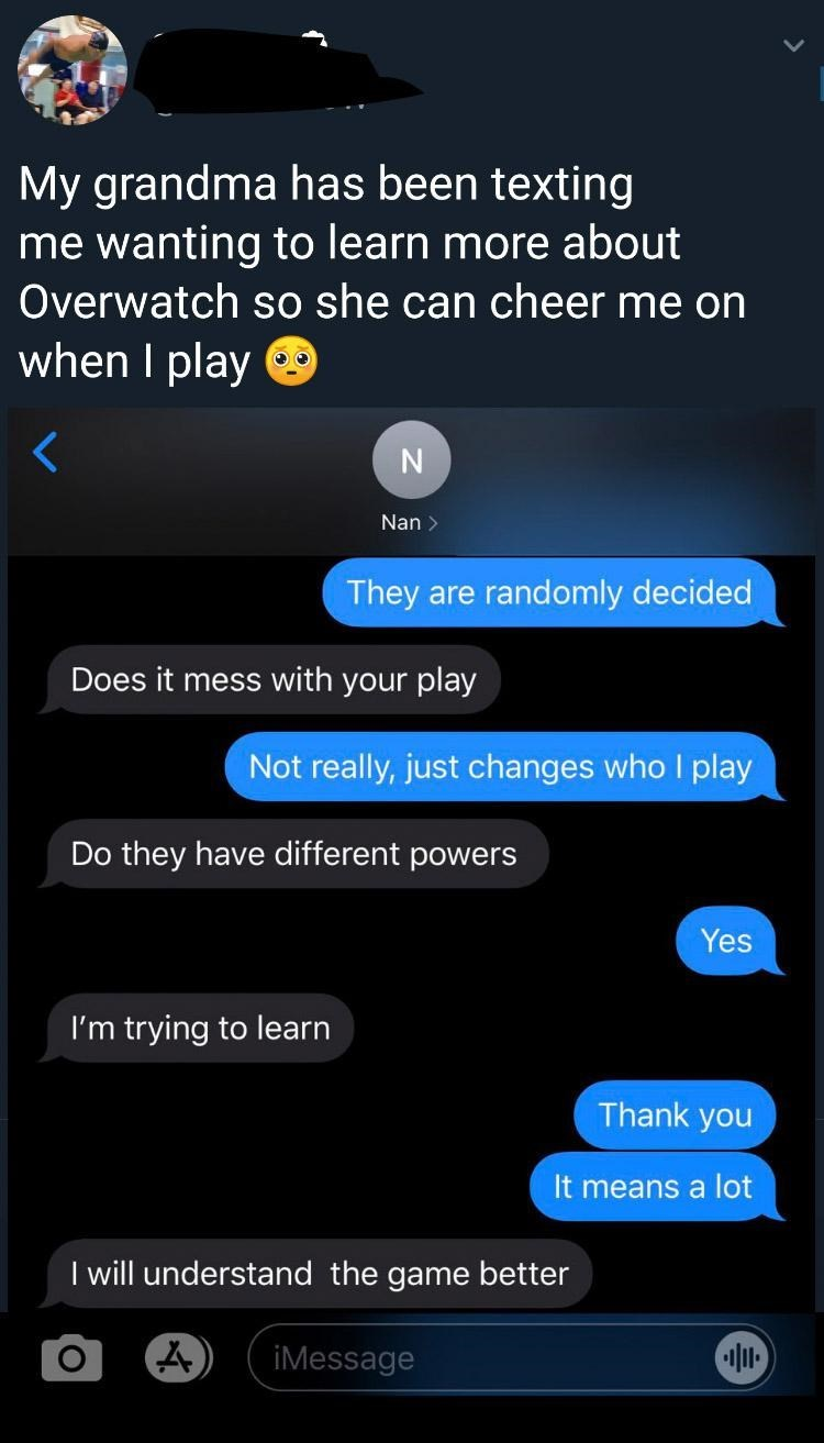 Text - My grandma has been texting me wanting to learn more about Overwatch so she can cheer me on when I play O Nan > They are randomly decided Does it mess with your play Not really, just changes who I play Do they have different powers Yes I'm trying to learn Thank you It means a lot I will understand the game better iMessage