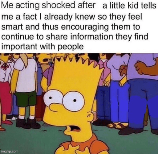 Cartoon - Me acting shocked after a little kid tells me a fact I already knew so they feel smart and thus encouraging them to continue to share information they find important with people imgflip.com