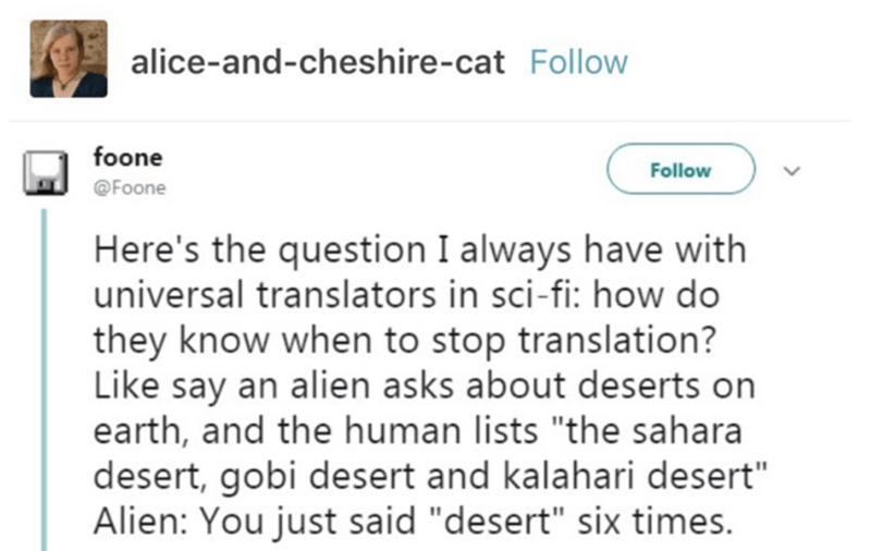 "Text - alice-and-cheshire-cat Follow foone Follow @Foone Here's the question I always have with universal translators in sci-fi: how do they know when to stop translation? Like say an alien asks about deserts on earth, and the human lists ""the sahara desert, gobi desert and kalahari desert"" Alien: You just said ""desert"" six times."